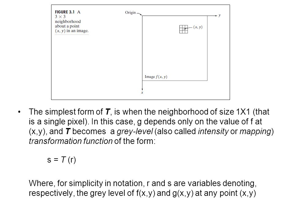 The simplest form of T, is when the neighborhood of size 1X1 (that is a single pixel). In this case, g depends only on the value of f at (x,y), and T