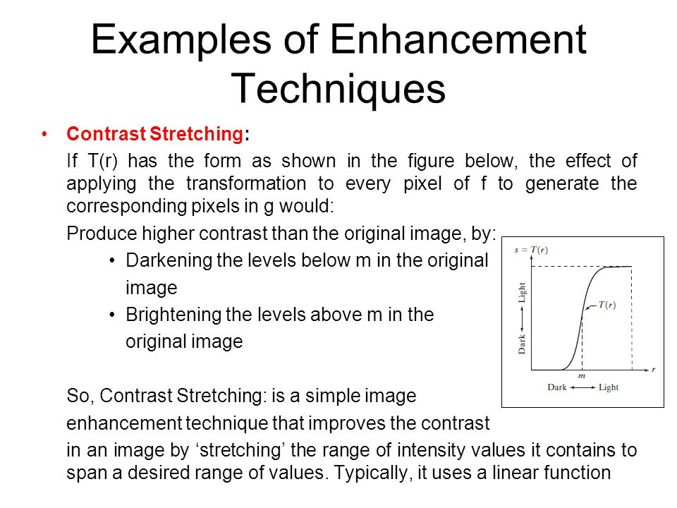 Examples of Enhancement Techniques Contrast Stretching: If T(r) has the form as shown in the figure below, the effect of applying the transformation t