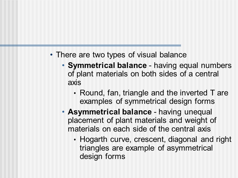 There are two types of visual balance Symmetrical balance - having equal numbers of plant materials on both sides of a central axis Round, fan, triangle and the inverted T are examples of symmetrical design forms Asymmetrical balance - having unequal placement of plant materials and weight of materials on each side of the central axis Hogarth curve, crescent, diagonal and right triangles are example of asymmetrical design forms