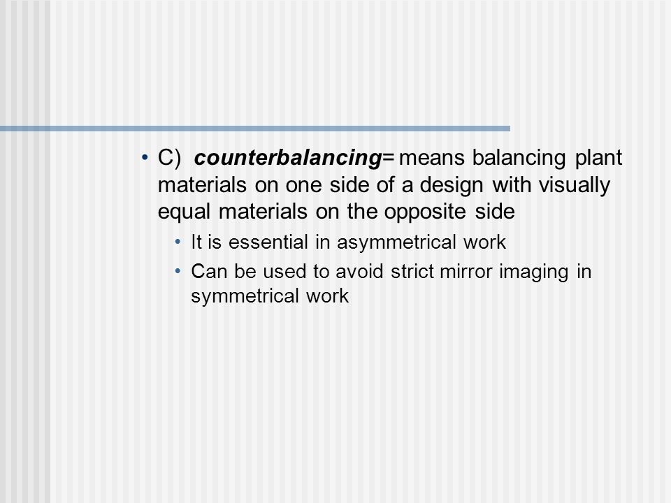 C) counterbalancing= means balancing plant materials on one side of a design with visually equal materials on the opposite side It is essential in asymmetrical work Can be used to avoid strict mirror imaging in symmetrical work