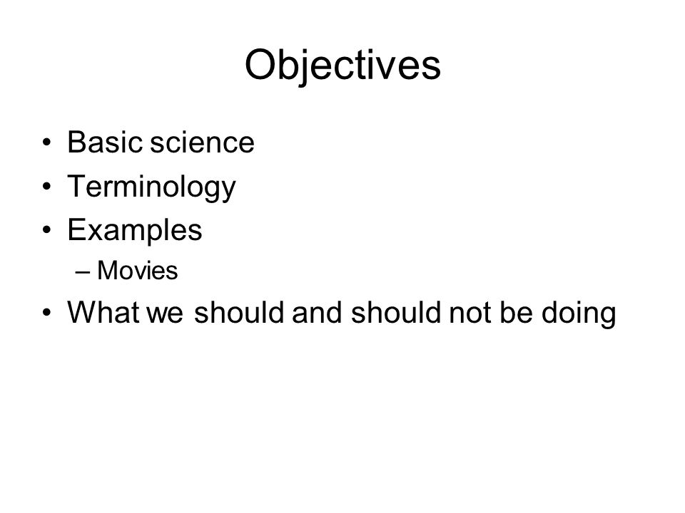 Objectives Basic science Terminology Examples –Movies What we should and should not be doing