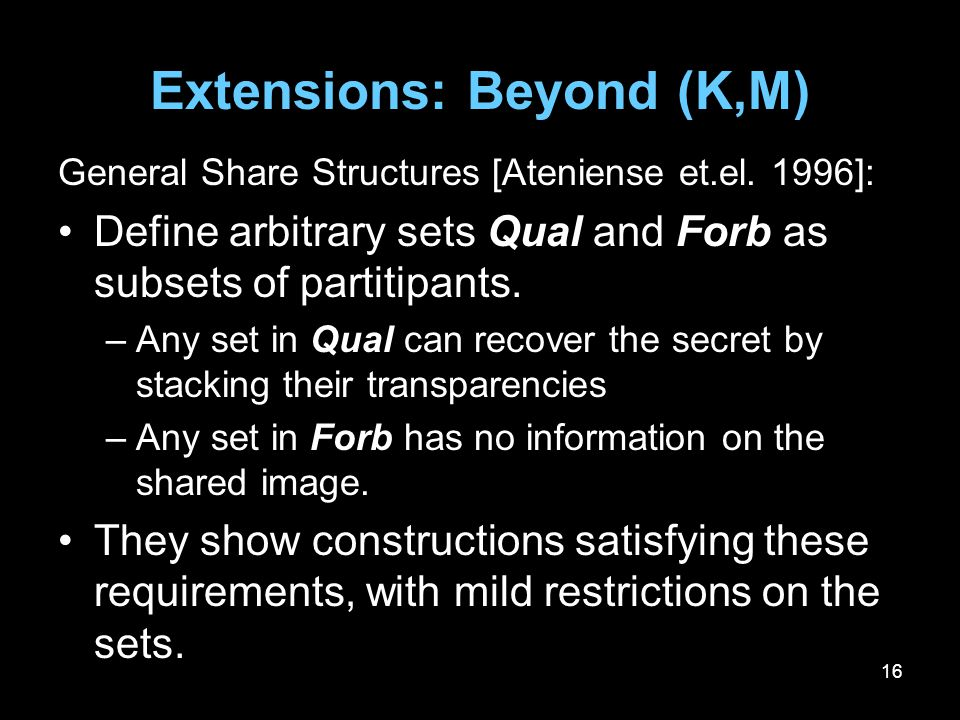 16 Extensions: Beyond (K,M) General Share Structures [Ateniense et.el. 1996]: Define arbitrary sets Qual and Forb as subsets of partitipants. –Any set