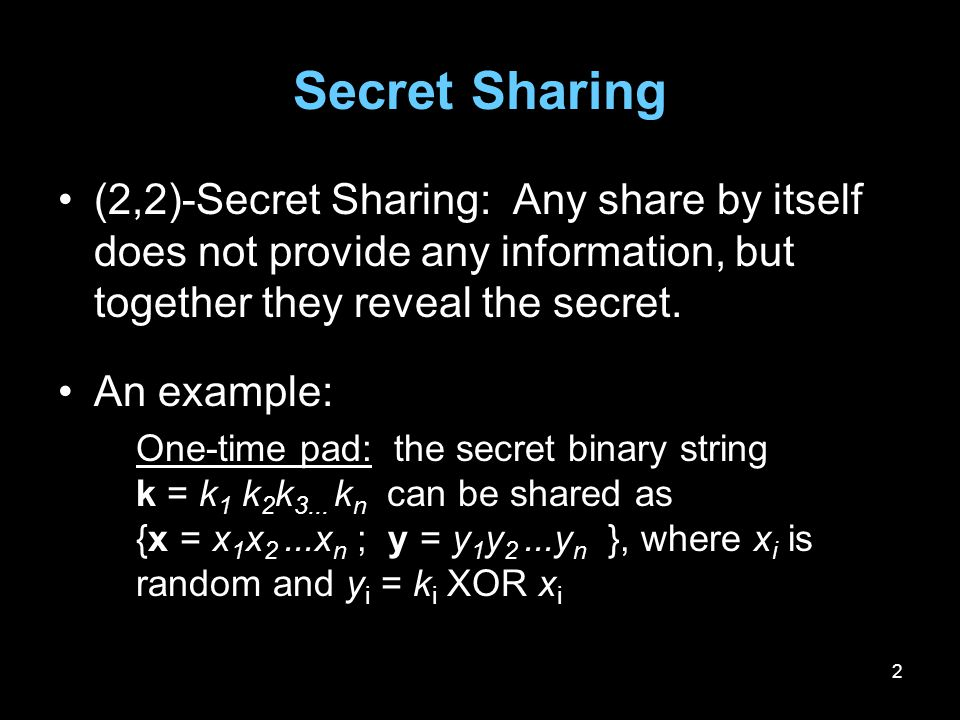 2 Secret Sharing (2,2)-Secret Sharing: Any share by itself does not provide any information, but together they reveal the secret. An example: One-time