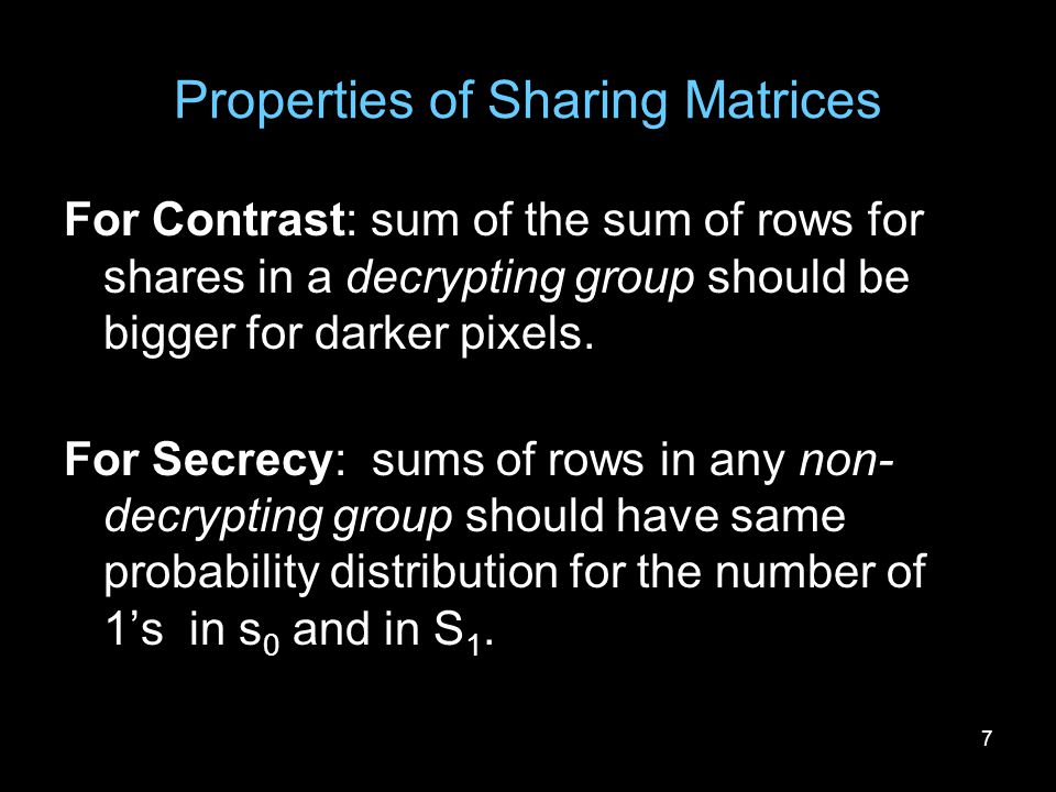 7 Properties of Sharing Matrices For Contrast: sum of the sum of rows for shares in a decrypting group should be bigger for darker pixels. For Secrecy
