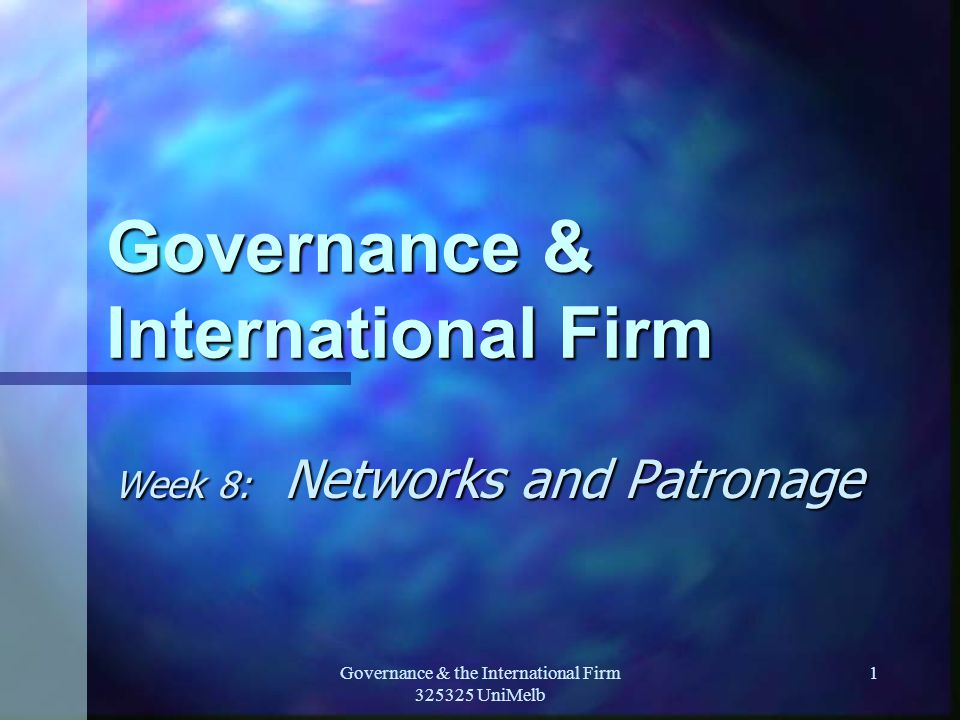 Governance & the International Firm 325325 UniMelb 1 Governance & International Firm Week 8: Networks and Patronage