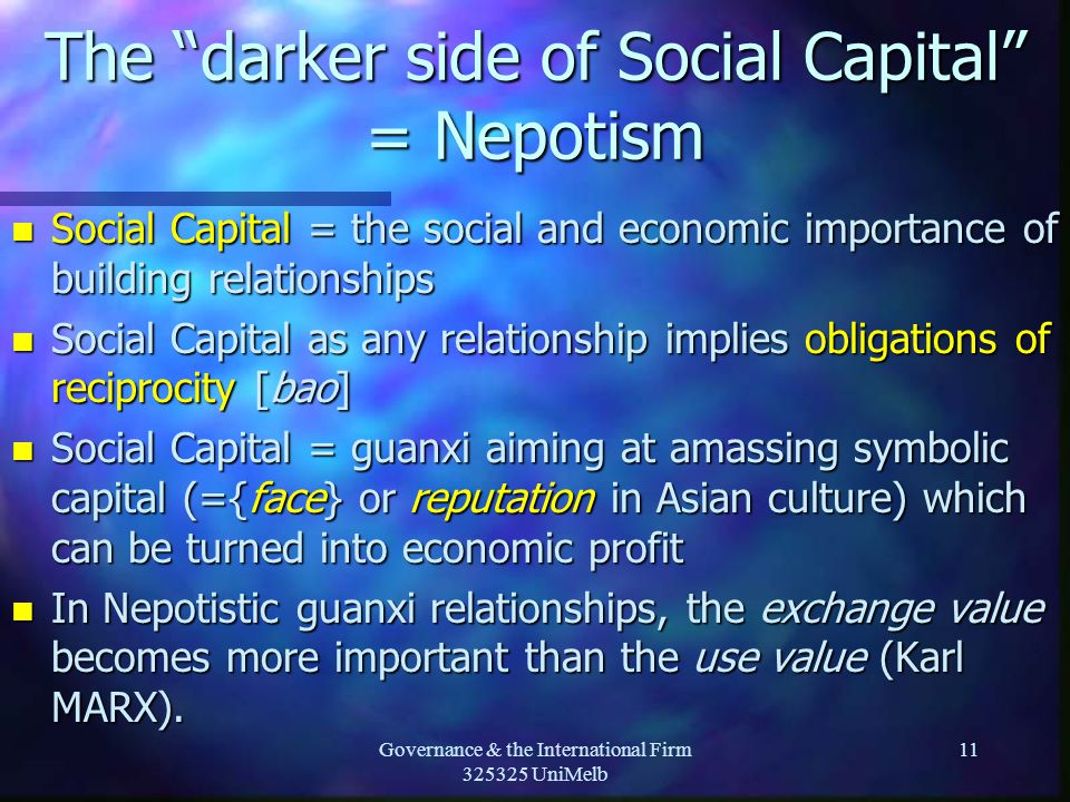 Governance & the International Firm 325325 UniMelb 11 The darker side of Social Capital = Nepotism n Social Capital = the social and economic importance of building relationships n Social Capital as any relationship implies obligations of reciprocity [bao] n Social Capital = guanxi aiming at amassing symbolic capital (={face} or reputation in Asian culture) which can be turned into economic profit n In Nepotistic guanxi relationships, the exchange value becomes more important than the use value (Karl MARX).