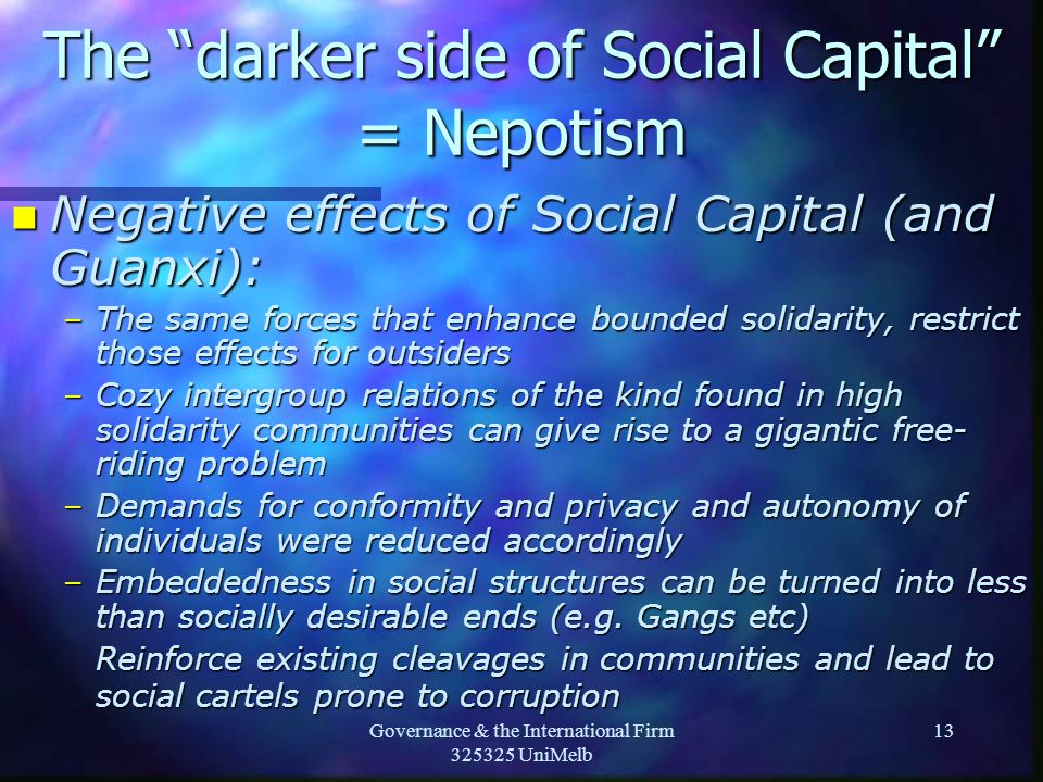 Governance & the International Firm 325325 UniMelb 13 The darker side of Social Capital = Nepotism n Negative effects of Social Capital (and Guanxi): –The same forces that enhance bounded solidarity, restrict those effects for outsiders –Cozy intergroup relations of the kind found in high solidarity communities can give rise to a gigantic free- riding problem –Demands for conformity and privacy and autonomy of individuals were reduced accordingly –Embeddedness in social structures can be turned into less than socially desirable ends (e.g.