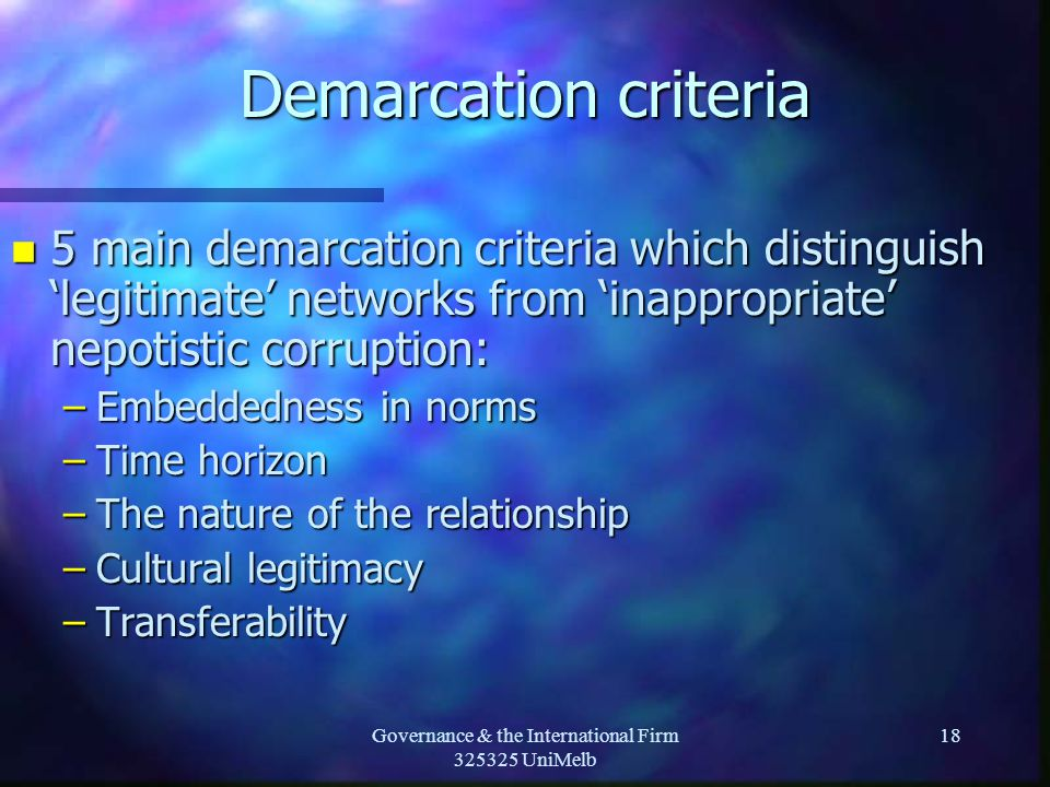 Governance & the International Firm 325325 UniMelb 18 Demarcation criteria n 5 main demarcation criteria which distinguish 'legitimate' networks from 'inappropriate' nepotistic corruption: –Embeddedness in norms –Time horizon –The nature of the relationship –Cultural legitimacy –Transferability