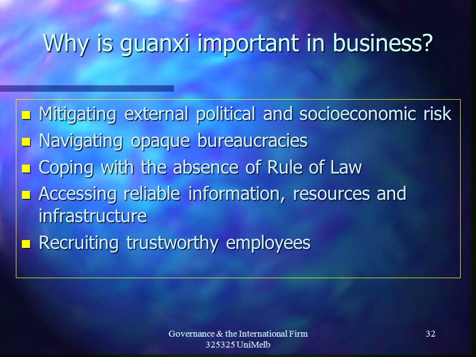 Governance & the International Firm 325325 UniMelb 32 Why is guanxi important in business? n Mitigating external political and socioeconomic risk n Na