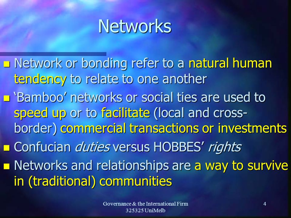 Governance & the International Firm 325325 UniMelb 4Networks n Network or bonding refer to a natural human tendency to relate to one another n 'Bamboo' networks or social ties are used to speed up or to facilitate (local and cross- border) commercial transactions or investments n Confucian duties versus HOBBES' rights n Networks and relationships are a way to survive in (traditional) communities