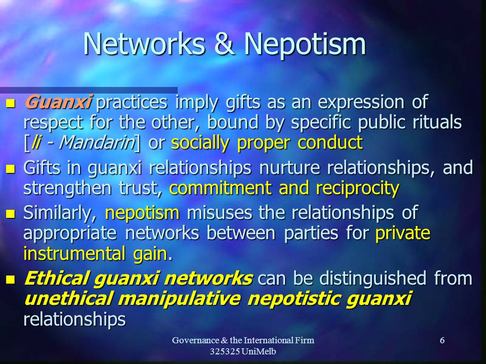 Governance & the International Firm 325325 UniMelb 6 Networks & Nepotism n Guanxi practices imply gifts as an expression of respect for the other, bound by specific public rituals [li - Mandarin] or socially proper conduct n Gifts in guanxi relationships nurture relationships, and strengthen trust, commitment and reciprocity n Similarly, nepotism misuses the relationships of appropriate networks between parties for private instrumental gain.