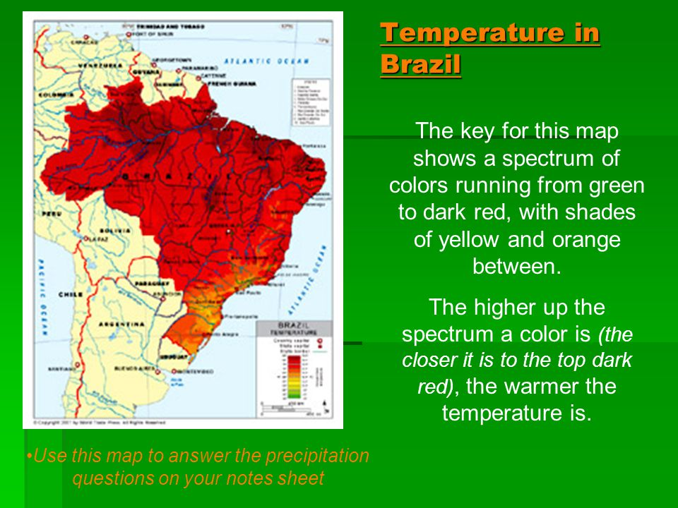Temperature in Brazil The key for this map shows a spectrum of colors running from green to dark red, with shades of yellow and orange between. The hi