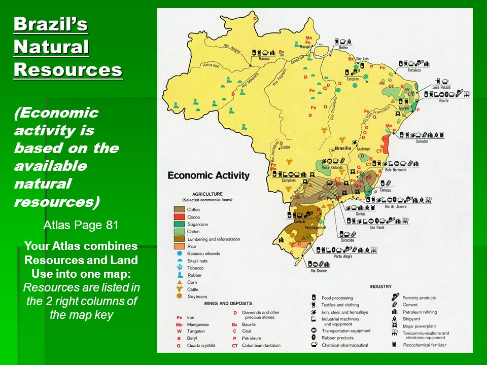 Brazil's Natural Resources Brazil's Natural Resources (Economic activity is based on the available natural resources) Atlas Page 81 Your Atlas combine