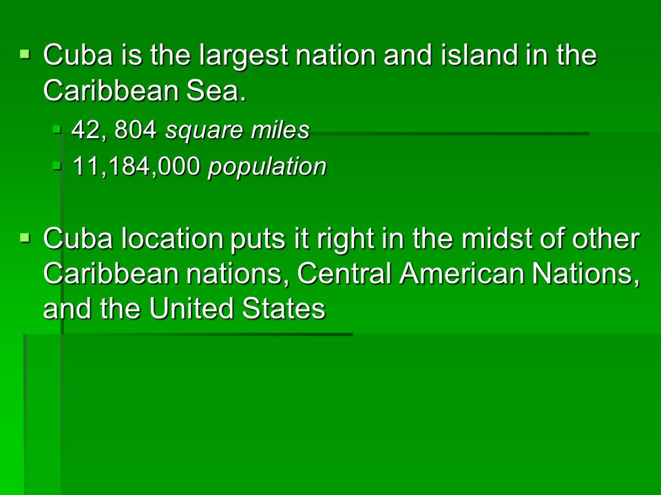  Cuba is the largest nation and island in the Caribbean Sea.  42, 804 square miles  11,184,000 population  Cuba location puts it right in the mids
