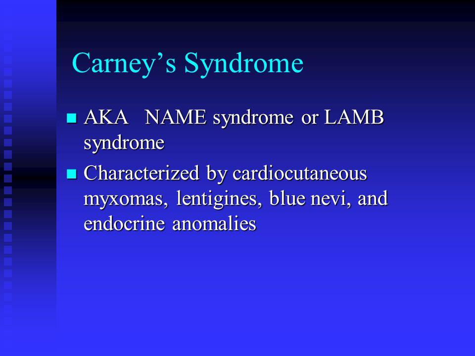 Carney's Syndrome AKA NAME syndrome or LAMB syndrome AKA NAME syndrome or LAMB syndrome Characterized by cardiocutaneous myxomas, lentigines, blue nev