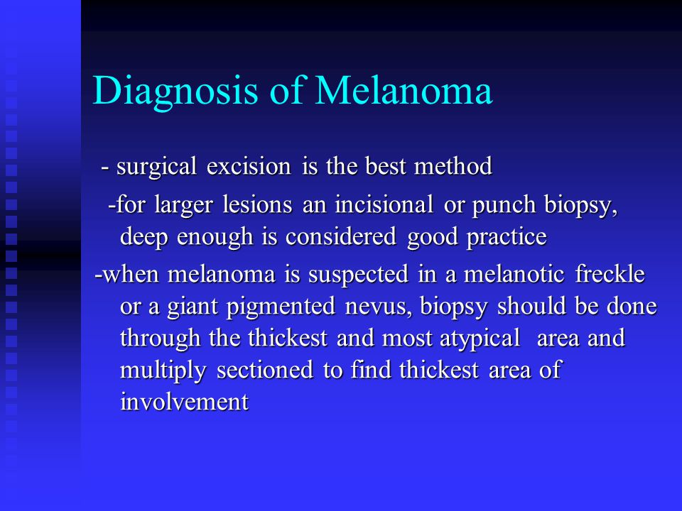 Diagnosis of Melanoma - surgical excision is the best method - surgical excision is the best method -for larger lesions an incisional or punch biopsy,