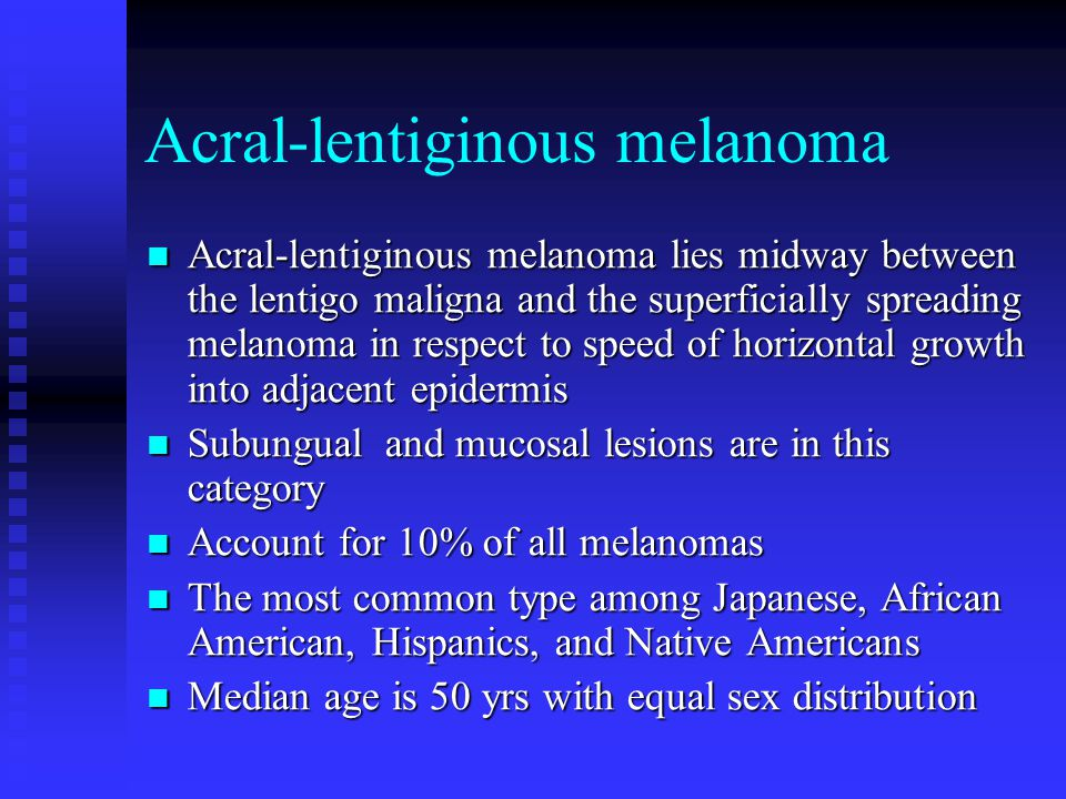 Acral-lentiginous melanoma Acral-lentiginous melanoma lies midway between the lentigo maligna and the superficially spreading melanoma in respect to speed of horizontal growth into adjacent epidermis Acral-lentiginous melanoma lies midway between the lentigo maligna and the superficially spreading melanoma in respect to speed of horizontal growth into adjacent epidermis Subungual and mucosal lesions are in this category Subungual and mucosal lesions are in this category Account for 10% of all melanomas Account for 10% of all melanomas The most common type among Japanese, African American, Hispanics, and Native Americans The most common type among Japanese, African American, Hispanics, and Native Americans Median age is 50 yrs with equal sex distribution Median age is 50 yrs with equal sex distribution