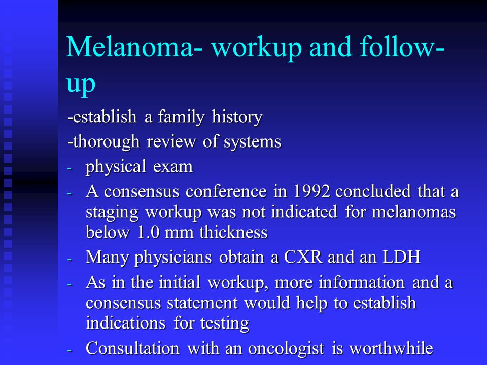 Melanoma- workup and follow- up -establish a family history -thorough review of systems - physical exam - A consensus conference in 1992 concluded that a staging workup was not indicated for melanomas below 1.0 mm thickness - Many physicians obtain a CXR and an LDH - As in the initial workup, more information and a consensus statement would help to establish indications for testing - Consultation with an oncologist is worthwhile