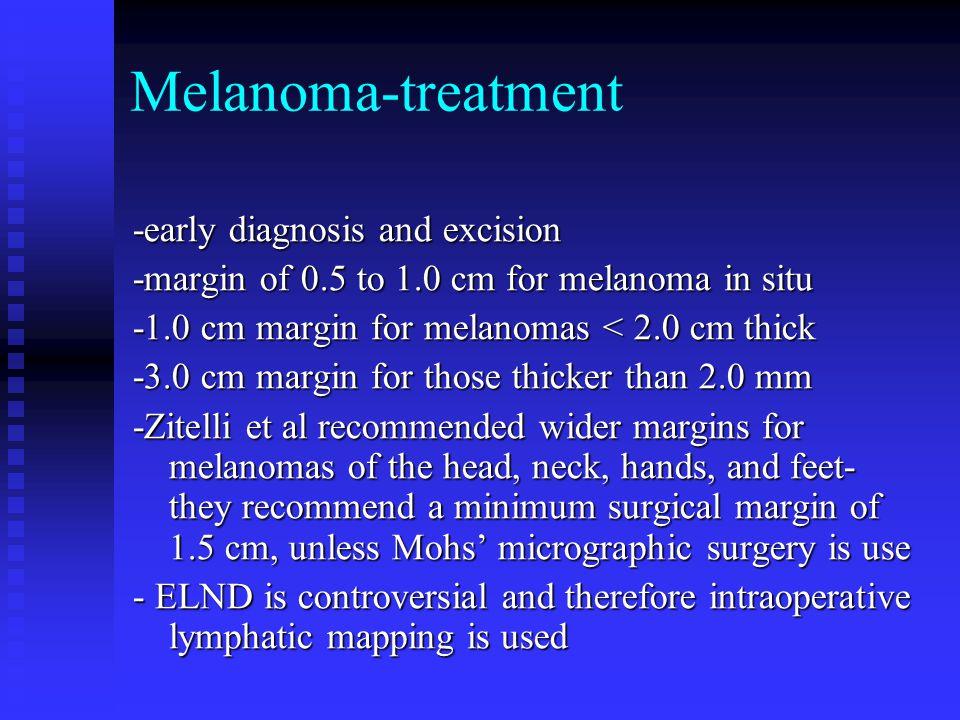 Melanoma-treatment -early diagnosis and excision -margin of 0.5 to 1.0 cm for melanoma in situ -1.0 cm margin for melanomas < 2.0 cm thick -3.0 cm mar