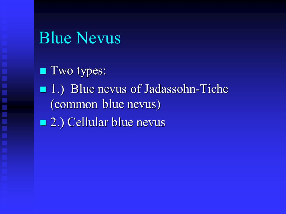 Blue Nevus Two types: Two types: 1.) Blue nevus of Jadassohn-Tiche (common blue nevus) 1.) Blue nevus of Jadassohn-Tiche (common blue nevus) 2.) Cellular blue nevus 2.) Cellular blue nevus