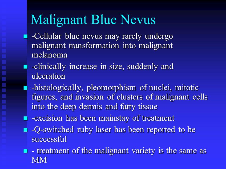 Malignant Blue Nevus -Cellular blue nevus may rarely undergo malignant transformation into malignant melanoma -Cellular blue nevus may rarely undergo