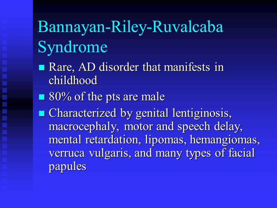 Bannayan-Riley-Ruvalcaba Syndrome Rare, AD disorder that manifests in childhood Rare, AD disorder that manifests in childhood 80% of the pts are male 80% of the pts are male Characterized by genital lentiginosis, macrocephaly, motor and speech delay, mental retardation, lipomas, hemangiomas, verruca vulgaris, and many types of facial papules Characterized by genital lentiginosis, macrocephaly, motor and speech delay, mental retardation, lipomas, hemangiomas, verruca vulgaris, and many types of facial papules