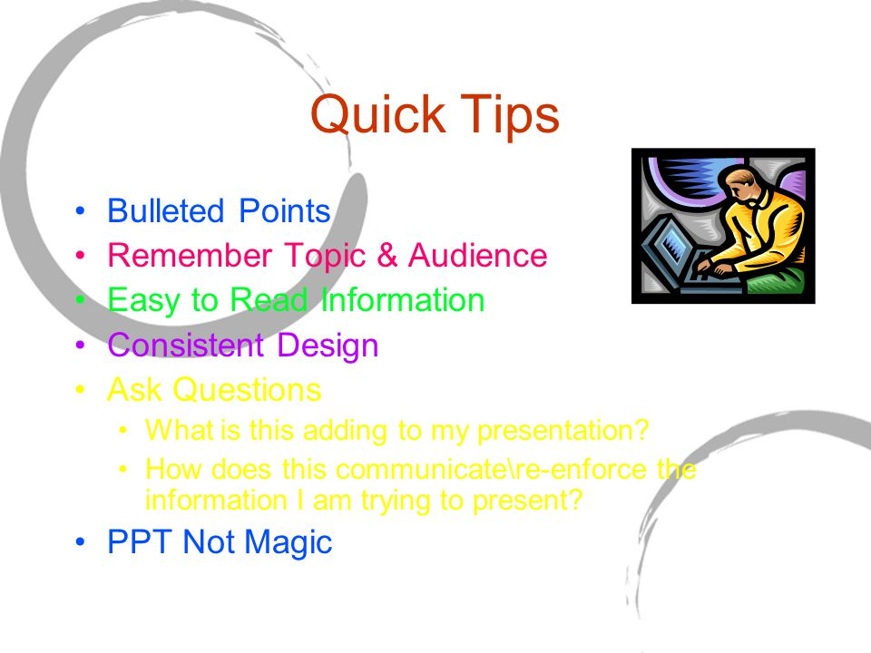 Bulleted Points Remember Topic & Audience Easy to Read Information Consistent Design Ask Questions What is this adding to my presentation.