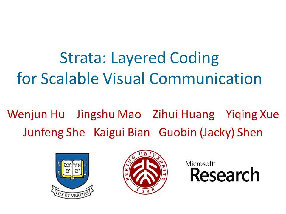 Strata: Layered Coding for Scalable Visual Communication Wenjun Hu Jingshu Mao Zihui Huang Yiqing Xue Junfeng She Kaigui Bian Guobin (Jacky) Shen