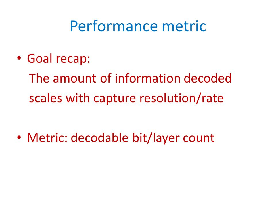 Performance metric Goal recap: The amount of information decoded scales with capture resolution/rate Metric: decodable bit/layer count