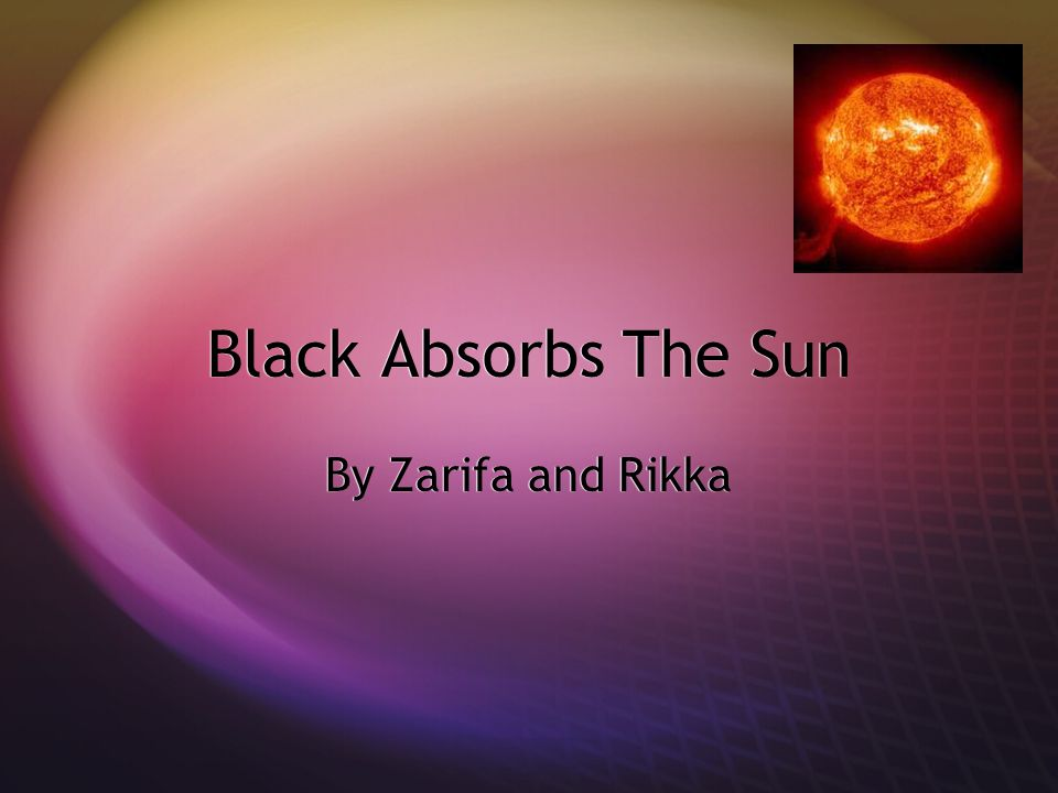 Question:  Why does black colored fabric absorb the sun more than lighter colors?