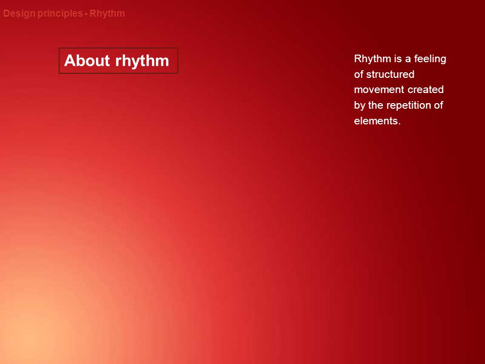 About rhythm Design principles - Rhythm Rhythm is a feeling of structured movement created by the repetition of elements.