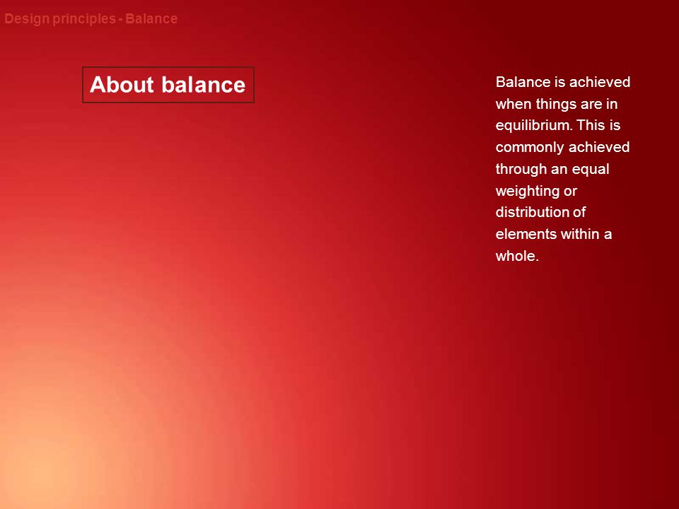About balance Design principles - Balance Balance is achieved when things are in equilibrium. This is commonly achieved through an equal weighting or