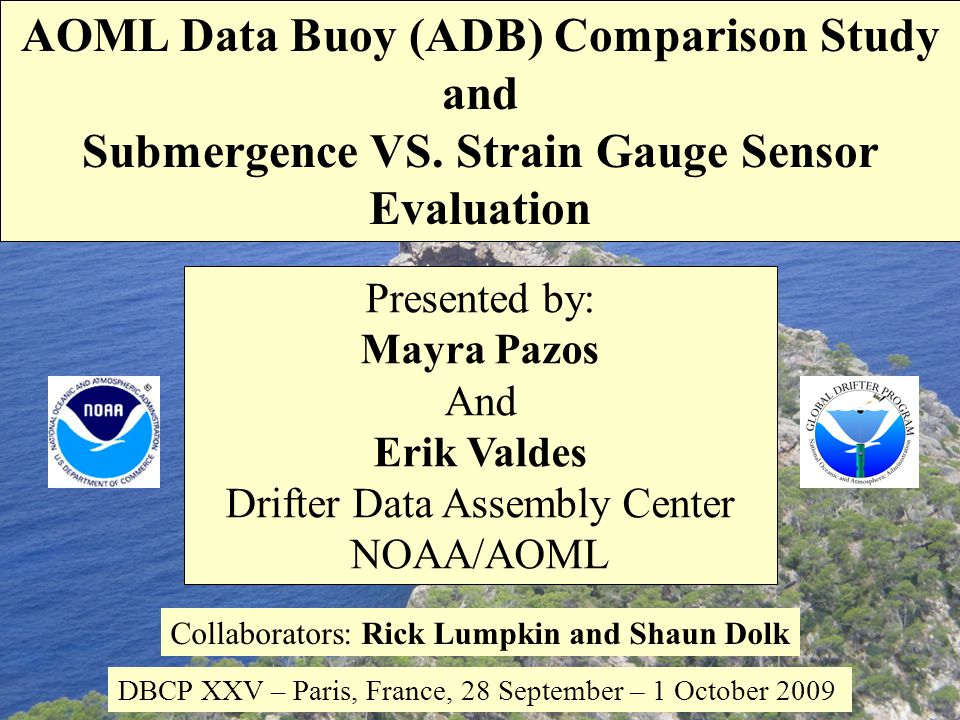 Presented by: Mayra Pazos And Erik Valdes Drifter Data Assembly Center NOAA/AOML Collaborators: Rick Lumpkin and Shaun Dolk DBCP XXV – Paris, France, 28 September – 1 October 2009 AOML Data Buoy (ADB) Comparison Study and Submergence VS.