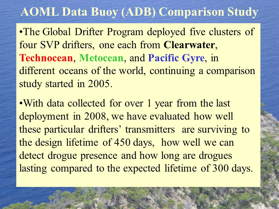 AOML Data Buoy (ADB) Comparison Study The Global Drifter Program deployed five clusters of four SVP drifters, one each from Clearwater, Technocean, Metocean, and Pacific Gyre, in different oceans of the world, continuing a comparison study started in 2005.