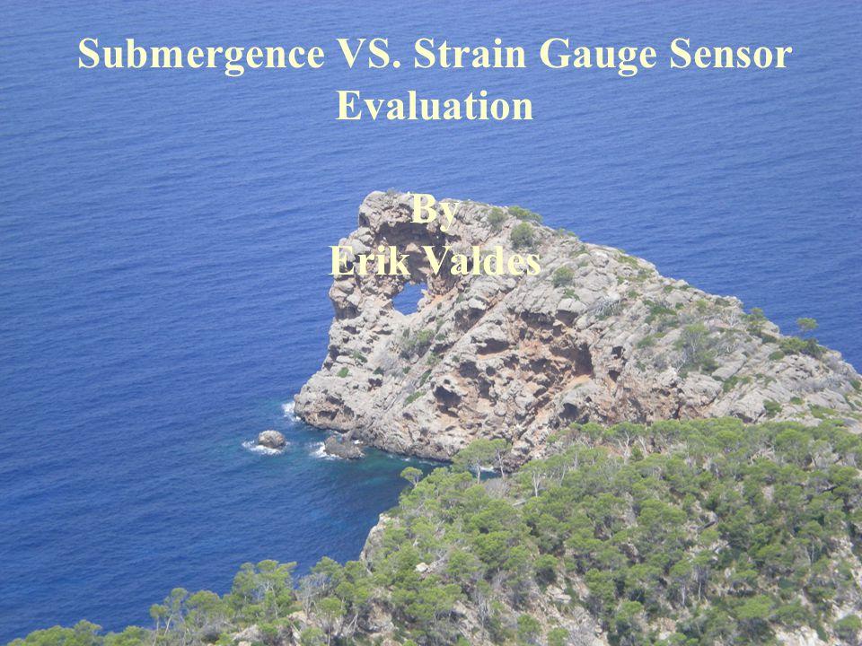 Submergence VS. Strain Gauge Sensor Evaluation By Erik Valdes