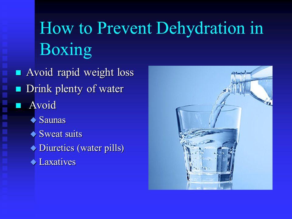 How to Prevent Dehydration in Boxing n Avoid rapid weight loss n Drink plenty of water n Avoid u Saunas u Sweat suits u Diuretics (water pills) u Laxa