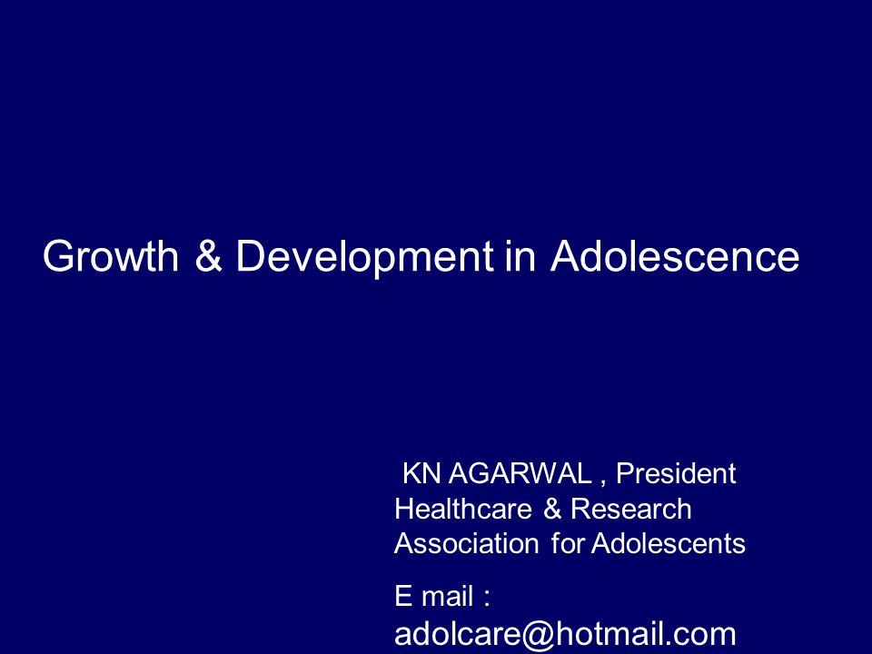 Growth & Development in Adolescence KN AGARWAL, President Healthcare & Research Association for Adolescents E mail : adolcare@hotmail.com