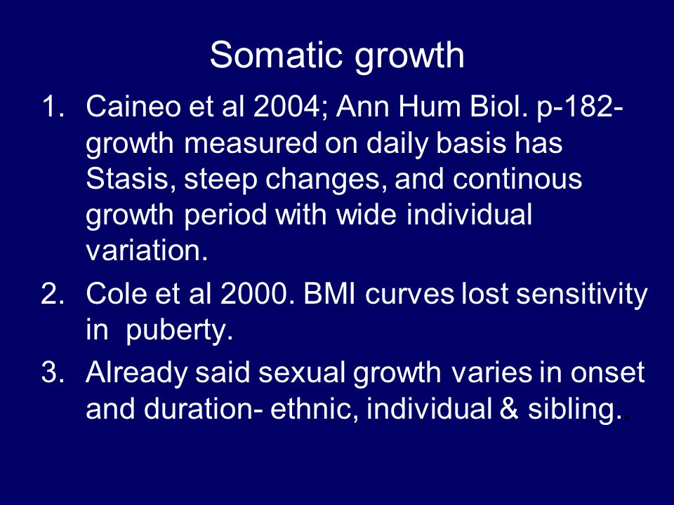 Somatic growth 1.Caineo et al 2004; Ann Hum Biol. p-182- growth measured on daily basis has Stasis, steep changes, and continous growth period with wi