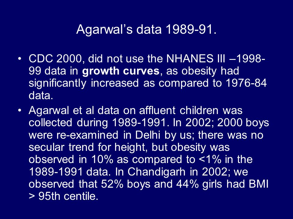 Agarwal's data 1989-91. CDC 2000, did not use the NHANES III –1998- 99 data in growth curves, as obesity had significantly increased as compared to 19