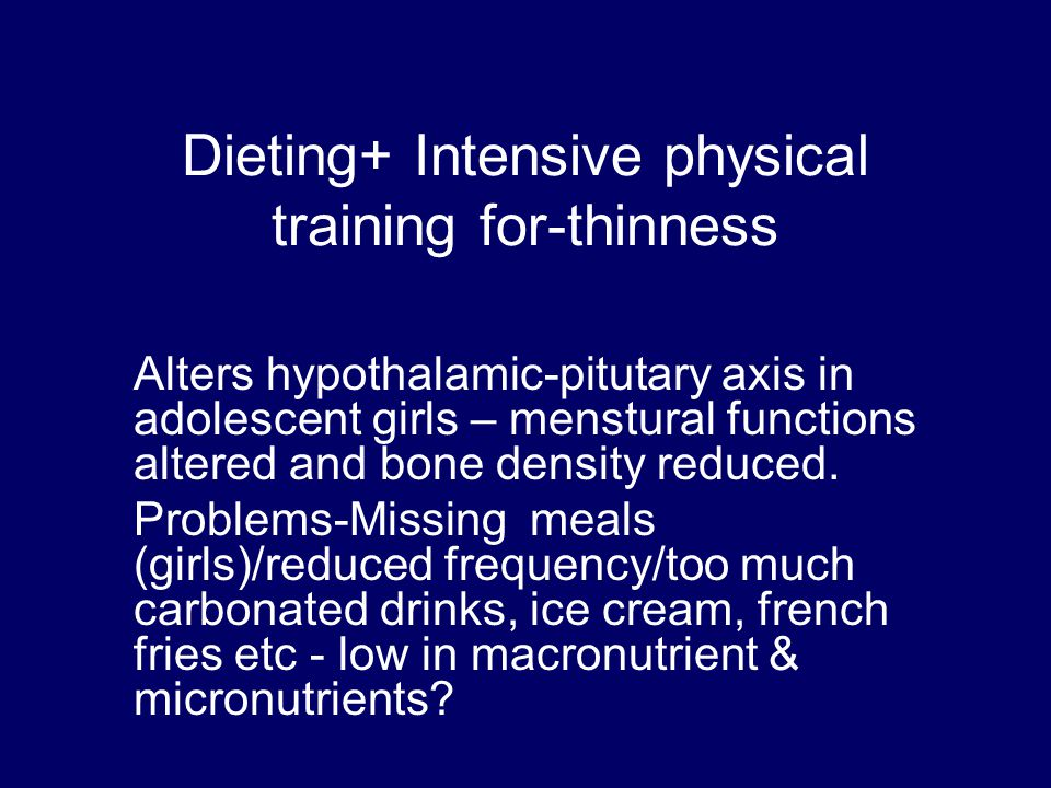 Dieting+ Intensive physical training for-thinness Alters hypothalamic-pitutary axis in adolescent girls – menstural functions altered and bone density