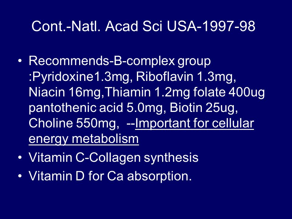 Cont.-Natl. Acad Sci USA-1997-98 Recommends-B-complex group :Pyridoxine1.3mg, Riboflavin 1.3mg, Niacin 16mg,Thiamin 1.2mg folate 400ug pantothenic aci