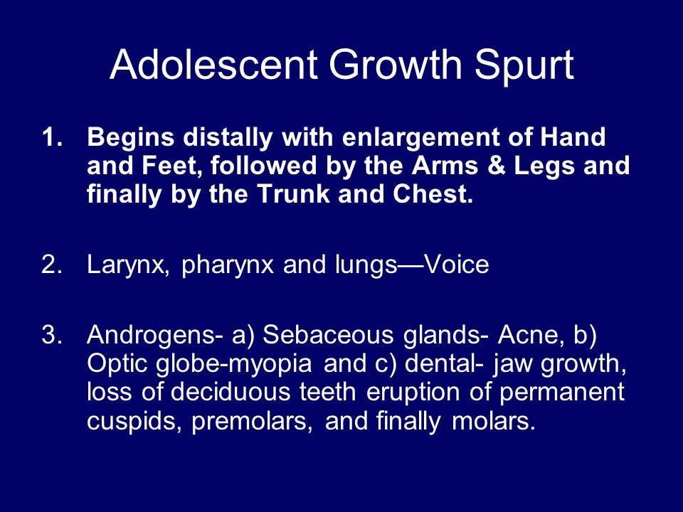 Adolescent Growth Spurt 1.Begins distally with enlargement of Hand and Feet, followed by the Arms & Legs and finally by the Trunk and Chest. 2.Larynx,
