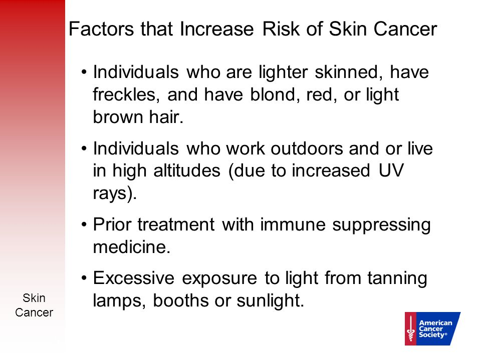 Skin Cancer 12 Factors that Increase Risk of Skin Cancer Individuals who are lighter skinned, have freckles, and have blond, red, or light brown hair.
