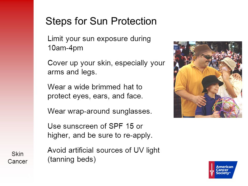 Skin Cancer 14 Steps for Sun Protection Limit your sun exposure during 10am-4pm Cover up your skin, especially your arms and legs. Wear a wide brimmed