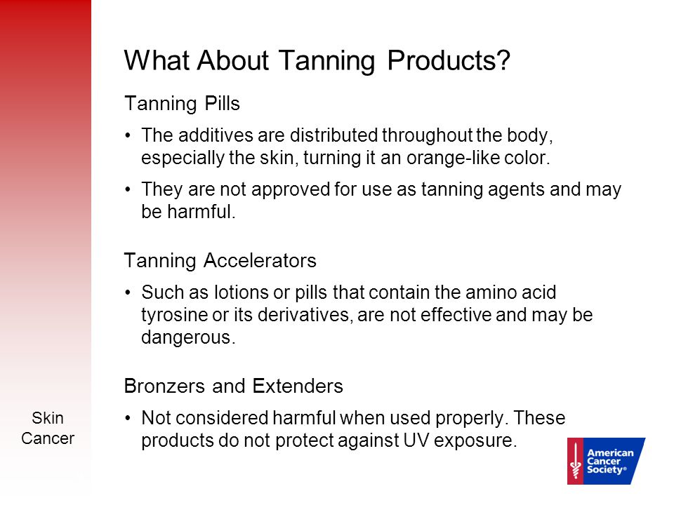 Skin Cancer 15 What About Tanning Products? Tanning Pills The additives are distributed throughout the body, especially the skin, turning it an orange