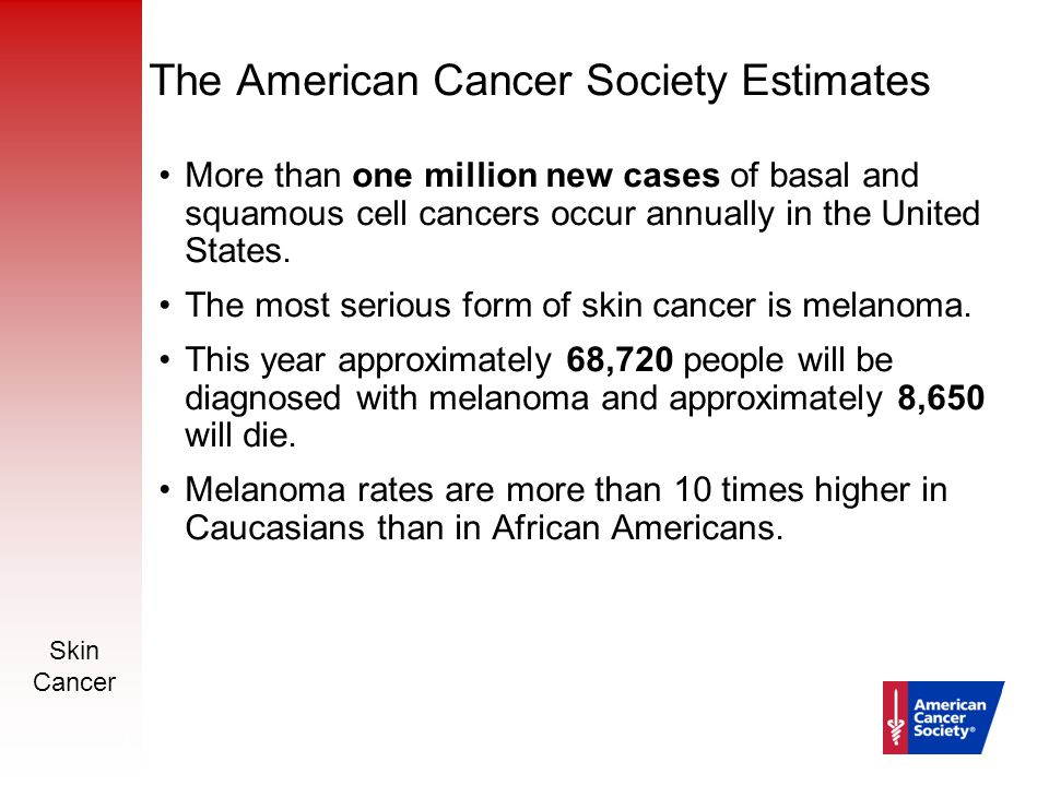 Skin Cancer 4 The American Cancer Society Estimates More than one million new cases of basal and squamous cell cancers occur annually in the United St
