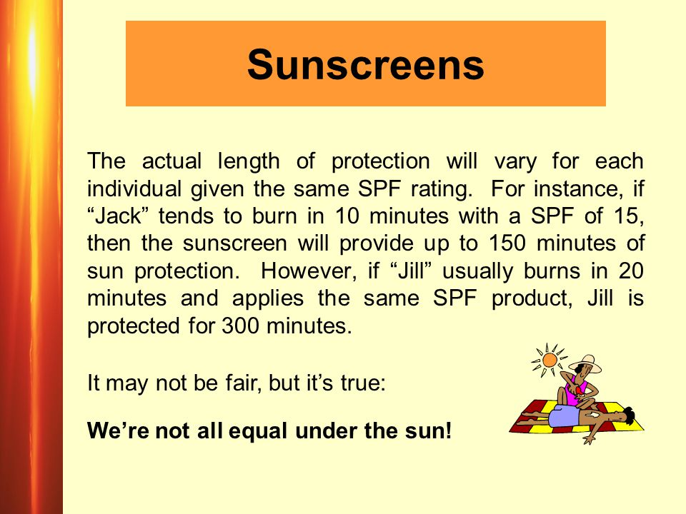 Sunscreens The actual length of protection will vary for each individual given the same SPF rating.