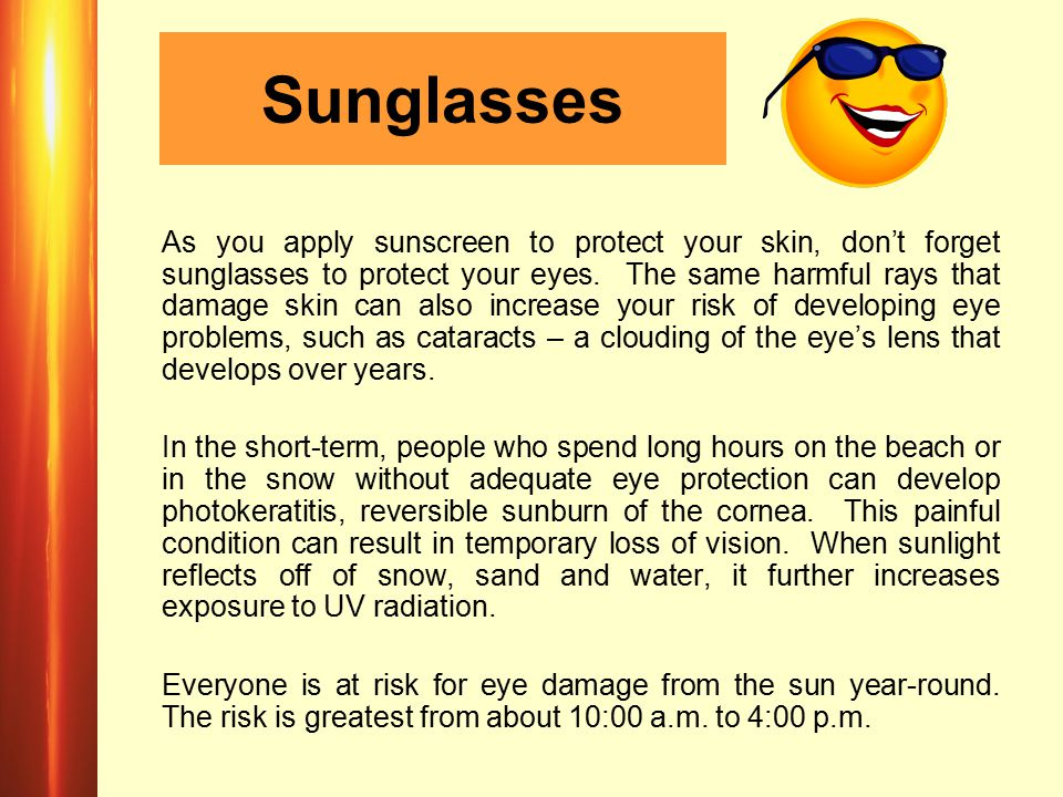 Sunglasses As you apply sunscreen to protect your skin, don't forget sunglasses to protect your eyes. The same harmful rays that damage skin can also