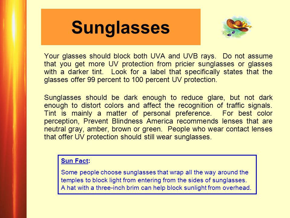 Sunglasses Your glasses should block both UVA and UVB rays. Do not assume that you get more UV protection from pricier sunglasses or glasses with a da