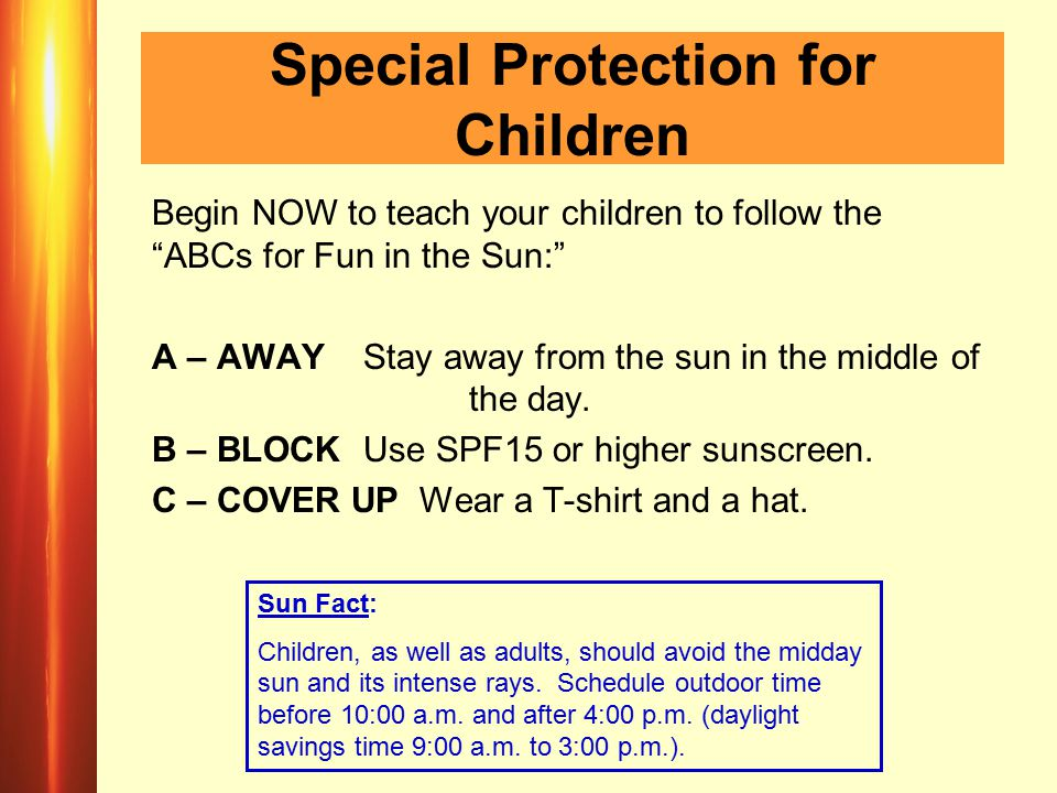 Special Protection for Children Begin NOW to teach your children to follow the ABCs for Fun in the Sun: A – AWAY Stay away from the sun in the middle of the day.